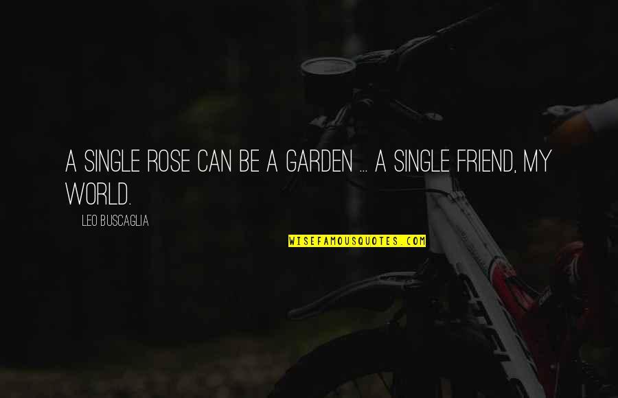 Leo Buscaglia Quotes By Leo Buscaglia: A single rose can be a garden ...