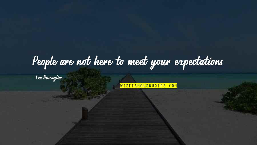 Leo Buscaglia Quotes By Leo Buscaglia: People are not here to meet your expectations.