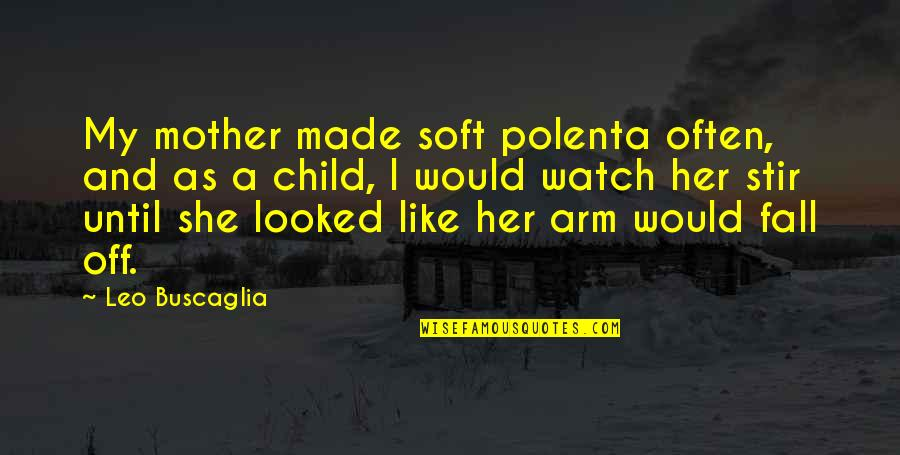 Leo Buscaglia Quotes By Leo Buscaglia: My mother made soft polenta often, and as