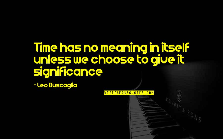 Leo Buscaglia Quotes By Leo Buscaglia: Time has no meaning in itself unless we