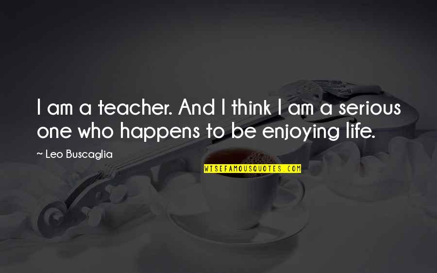 Leo Buscaglia Quotes By Leo Buscaglia: I am a teacher. And I think I