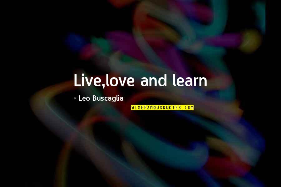 Leo Buscaglia Quotes By Leo Buscaglia: Live,love and learn