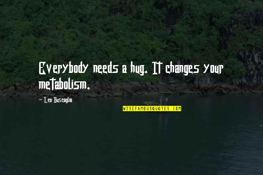 Leo Buscaglia Quotes By Leo Buscaglia: Everybody needs a hug. It changes your metabolism.
