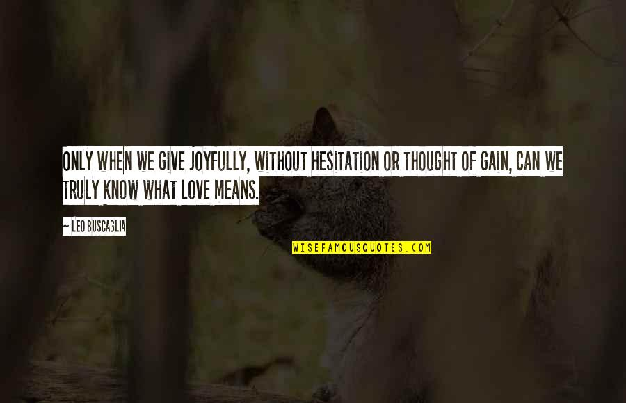 Leo Buscaglia Quotes By Leo Buscaglia: Only when we give joyfully, without hesitation or