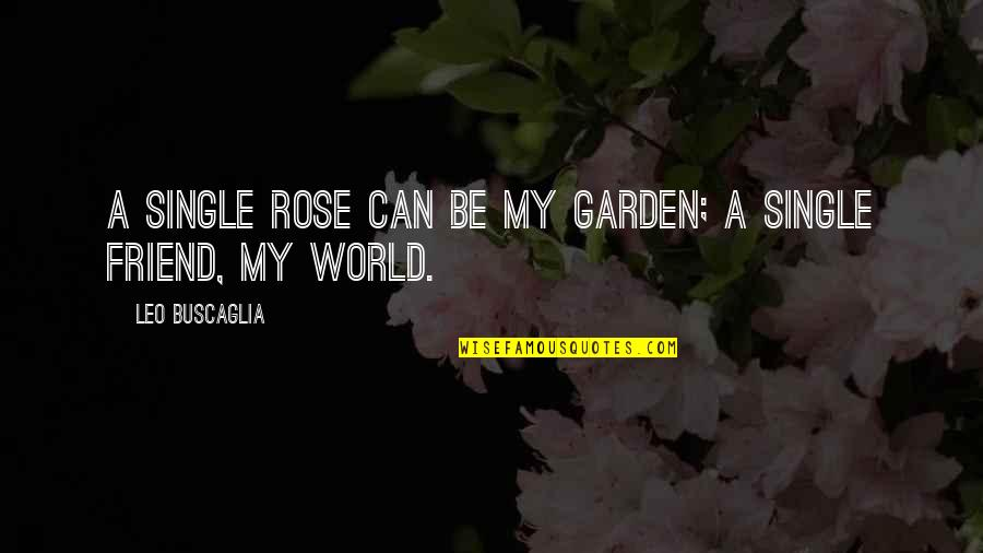Leo Buscaglia Quotes By Leo Buscaglia: A single rose can be my garden; a