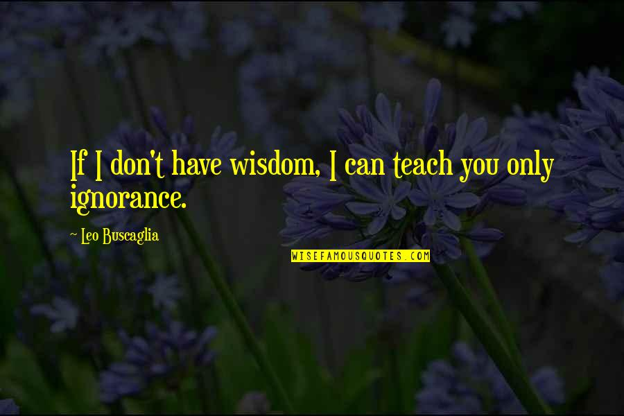 Leo Buscaglia Quotes By Leo Buscaglia: If I don't have wisdom, I can teach