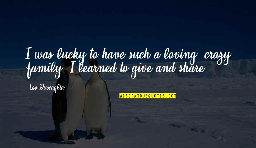 Leo Buscaglia Quotes By Leo Buscaglia: I was lucky to have such a loving,