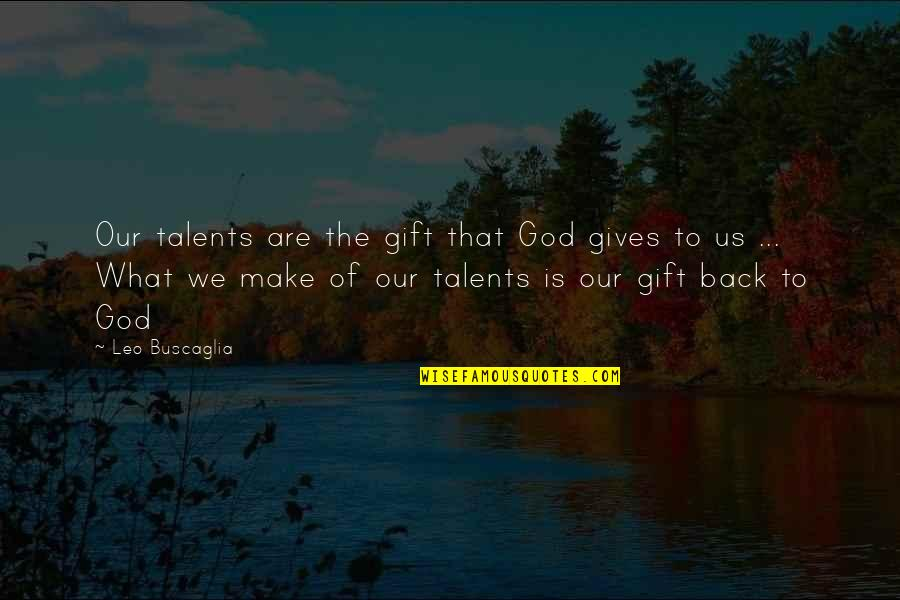 Leo Buscaglia Quotes By Leo Buscaglia: Our talents are the gift that God gives