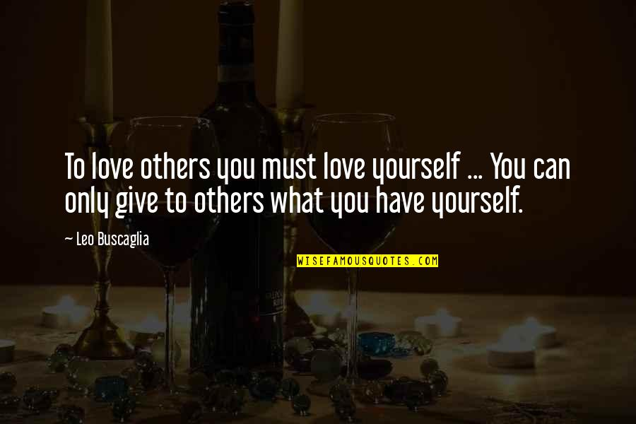 Leo Buscaglia Quotes By Leo Buscaglia: To love others you must love yourself ...