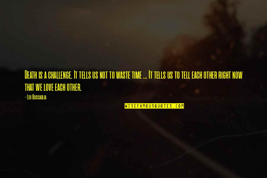 Leo Buscaglia Quotes By Leo Buscaglia: Death is a challenge. It tells us not