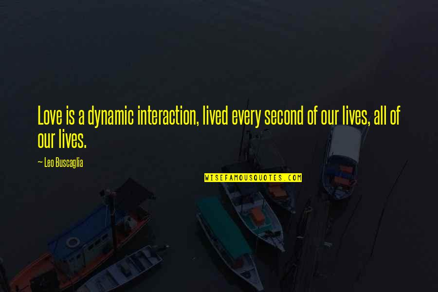 Leo Buscaglia Quotes By Leo Buscaglia: Love is a dynamic interaction, lived every second