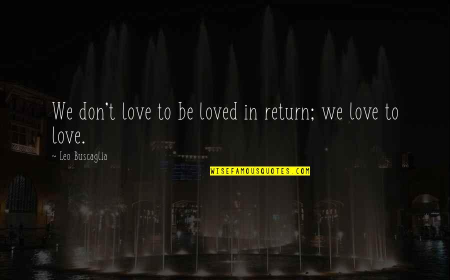 Leo Buscaglia Quotes By Leo Buscaglia: We don't love to be loved in return;