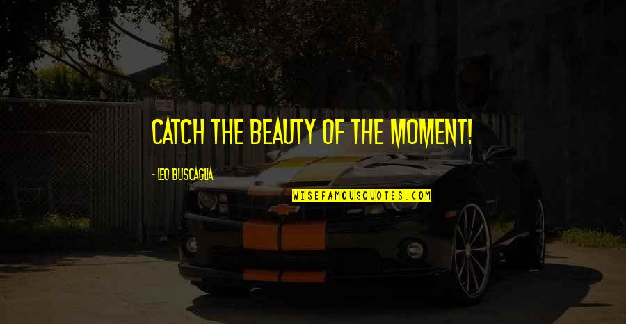 Leo Buscaglia Quotes By Leo Buscaglia: Catch the beauty of the moment!