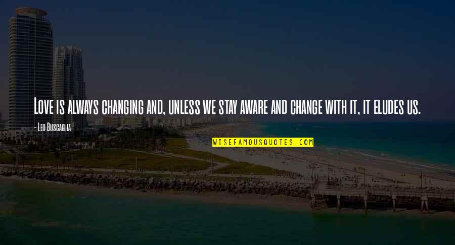 Leo Buscaglia Quotes By Leo Buscaglia: Love is always changing and, unless we stay