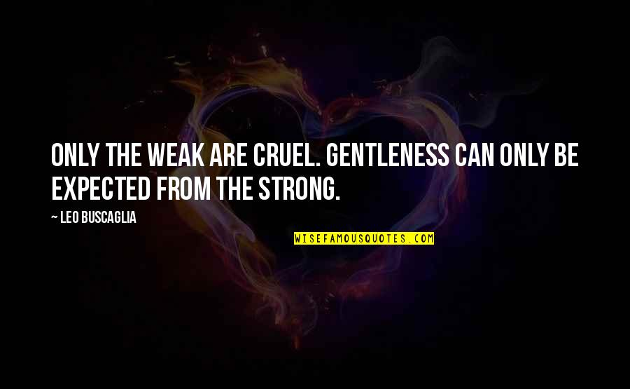 Leo Buscaglia Quotes By Leo Buscaglia: Only the weak are cruel. Gentleness can only