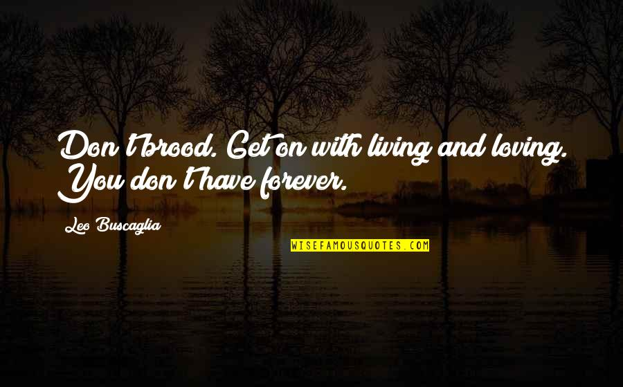 Leo Buscaglia Quotes By Leo Buscaglia: Don't brood. Get on with living and loving.