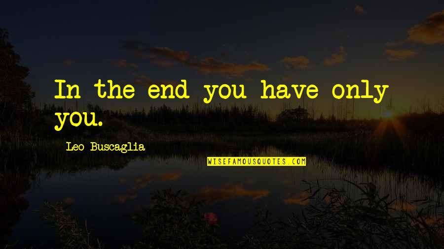 Leo Buscaglia Quotes By Leo Buscaglia: In the end you have only you.