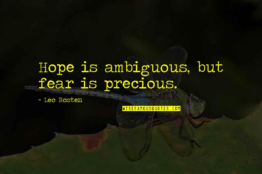 Leo C Rosten Quotes By Leo Rosten: Hope is ambiguous, but fear is precious.