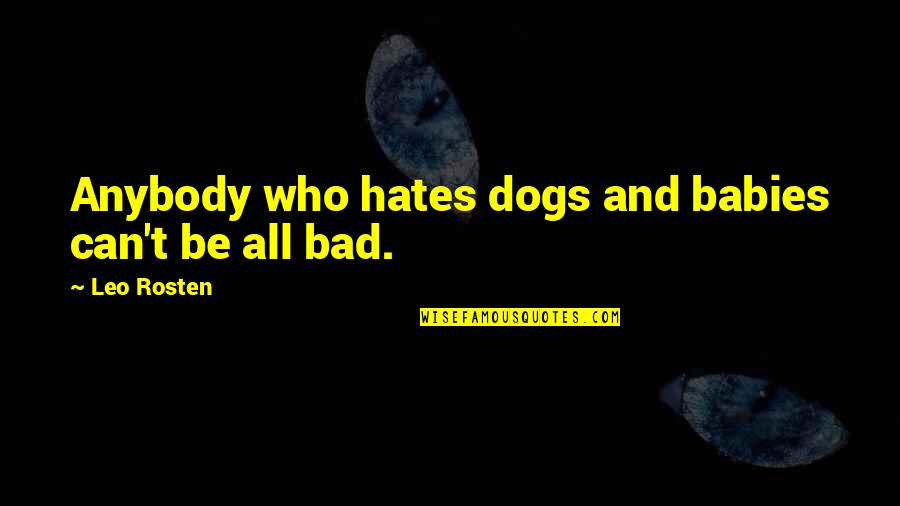 Leo C Rosten Quotes By Leo Rosten: Anybody who hates dogs and babies can't be