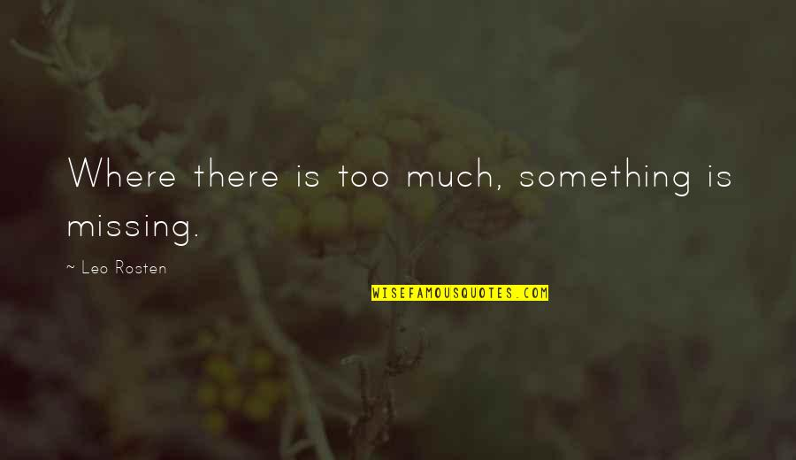 Leo C Rosten Quotes By Leo Rosten: Where there is too much, something is missing.