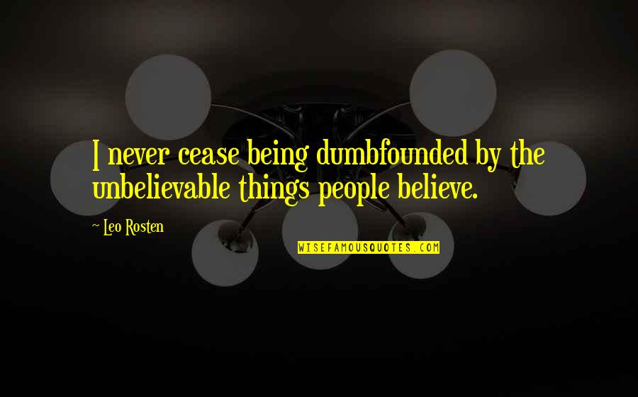 Leo C Rosten Quotes By Leo Rosten: I never cease being dumbfounded by the unbelievable