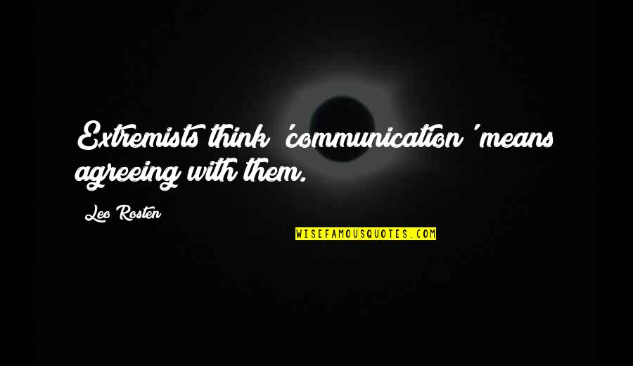 Leo C Rosten Quotes By Leo Rosten: Extremists think 'communication' means agreeing with them.