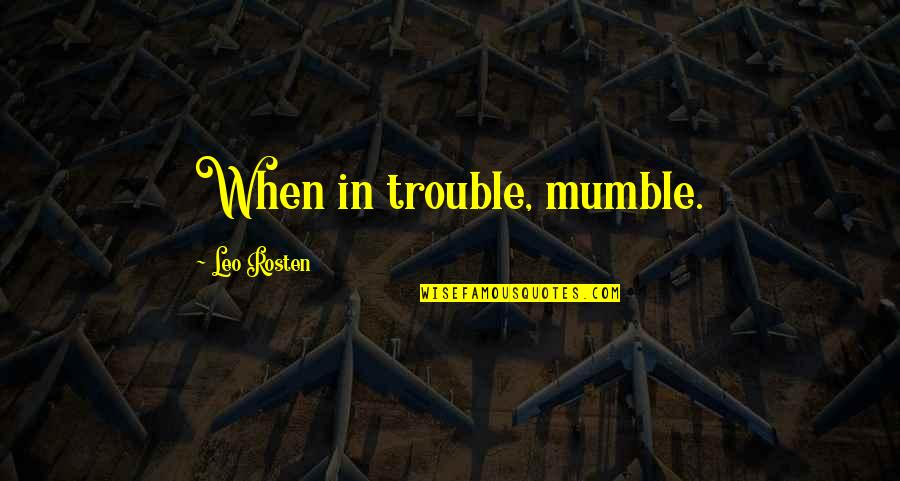 Leo C Rosten Quotes By Leo Rosten: When in trouble, mumble.