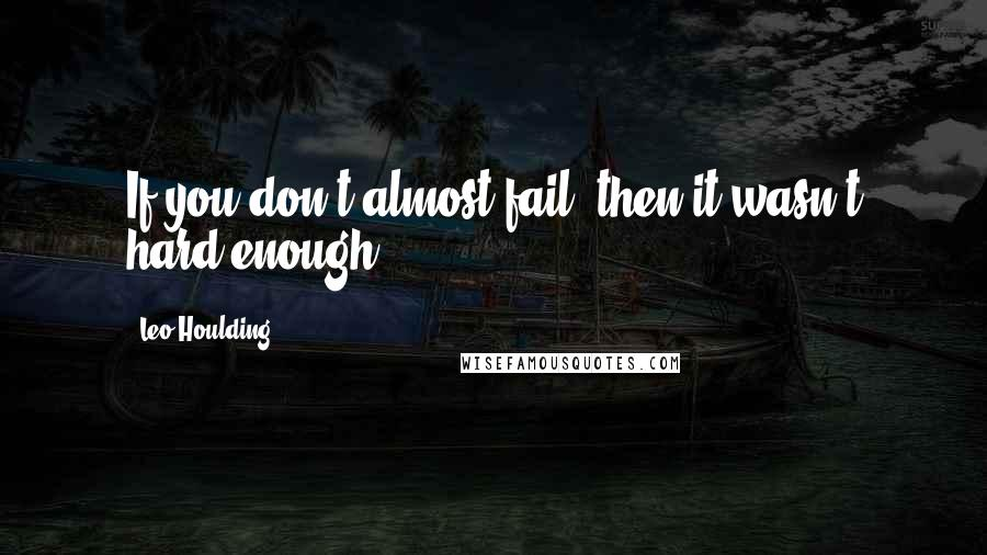 Leo Houlding quotes: If you don't almost fail, then it wasn't hard enough