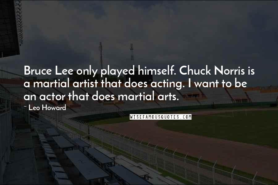 Leo Howard quotes: Bruce Lee only played himself. Chuck Norris is a martial artist that does acting. I want to be an actor that does martial arts.