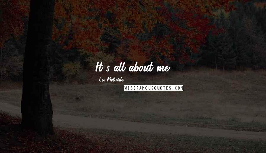 Leo McBride quotes: It's all about me.