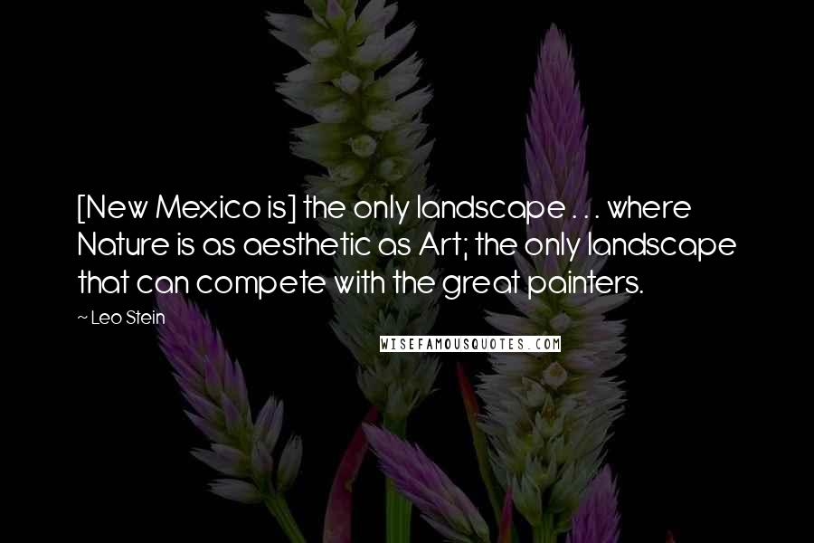 Leo Stein quotes: [New Mexico is] the only landscape . . . where Nature is as aesthetic as Art; the only landscape that can compete with the great painters.