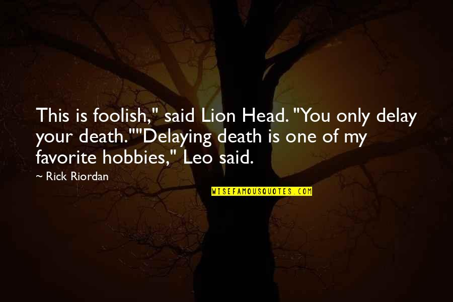 "Leo The Lion Quotes By Rick Riordan: This is foolish,"" said Lion Head. ""You only"