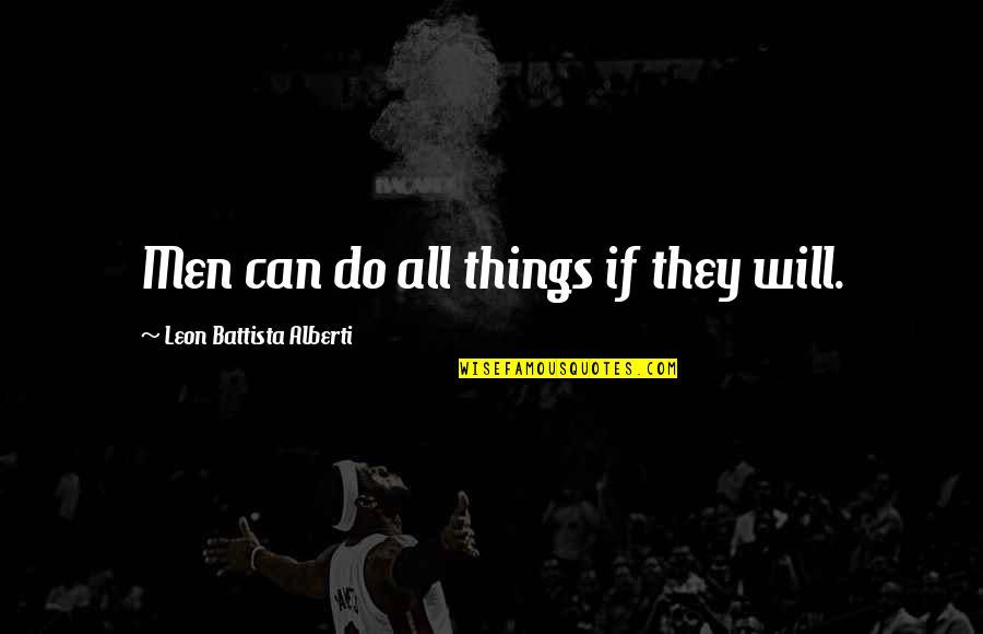 Leon Battista Alberti Quotes By Leon Battista Alberti: Men can do all things if they will.