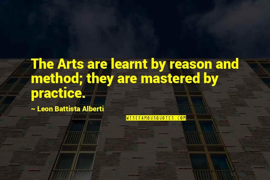 Leon Battista Alberti Quotes By Leon Battista Alberti: The Arts are learnt by reason and method;