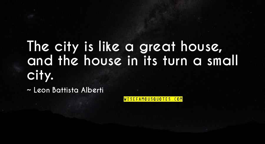 Leon Battista Alberti Quotes By Leon Battista Alberti: The city is like a great house, and