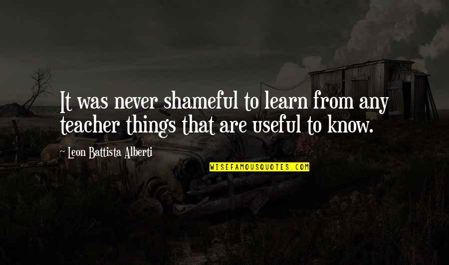 Leon Battista Alberti Quotes By Leon Battista Alberti: It was never shameful to learn from any