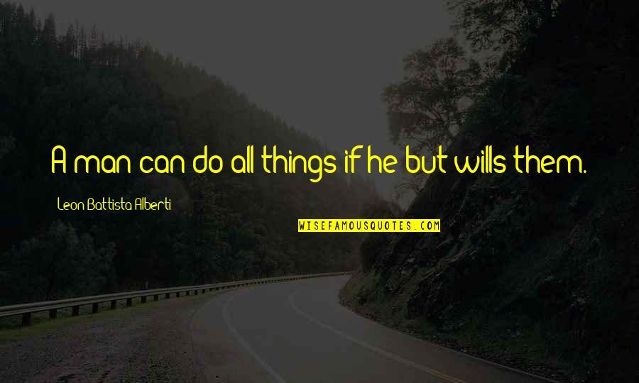 Leon Battista Alberti Quotes By Leon Battista Alberti: A man can do all things if he