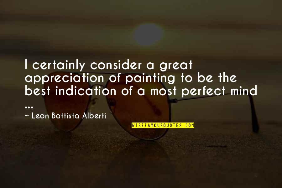 Leon Battista Alberti Quotes By Leon Battista Alberti: I certainly consider a great appreciation of painting