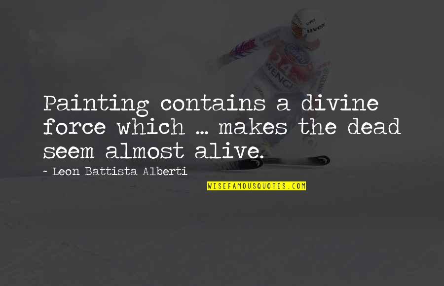 Leon Battista Alberti Quotes By Leon Battista Alberti: Painting contains a divine force which ... makes