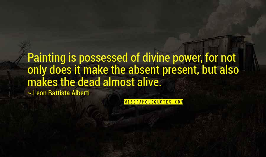 Leon Battista Alberti Quotes By Leon Battista Alberti: Painting is possessed of divine power, for not