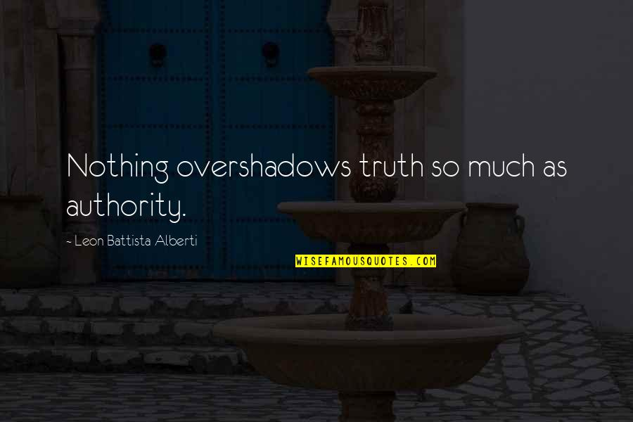 Leon Battista Alberti Quotes By Leon Battista Alberti: Nothing overshadows truth so much as authority.