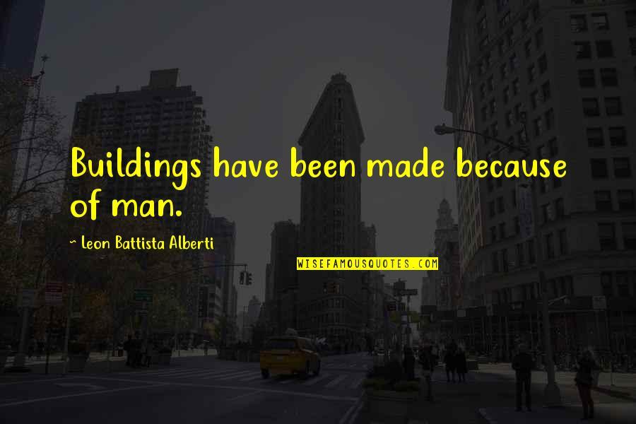 Leon Battista Alberti Quotes By Leon Battista Alberti: Buildings have been made because of man.