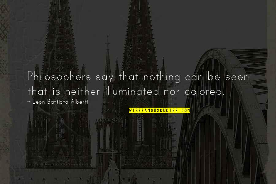 Leon Battista Alberti Quotes By Leon Battista Alberti: Philosophers say that nothing can be seen that
