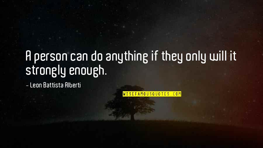 Leon Battista Alberti Quotes By Leon Battista Alberti: A person can do anything if they only