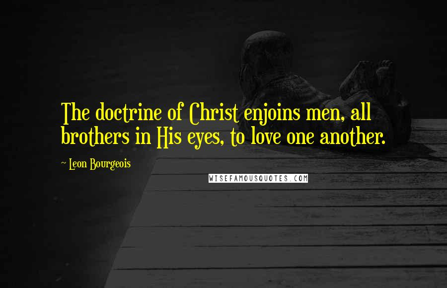 Leon Bourgeois quotes: The doctrine of Christ enjoins men, all brothers in His eyes, to love one another.