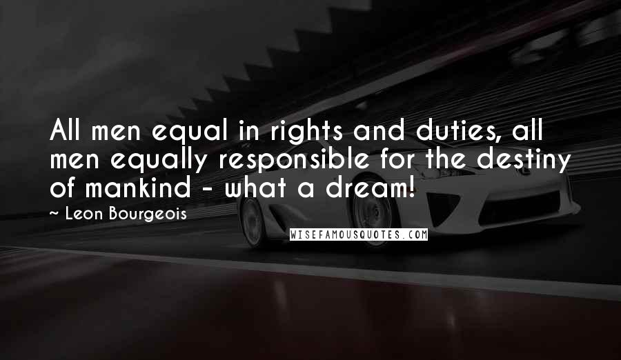 Leon Bourgeois quotes: All men equal in rights and duties, all men equally responsible for the destiny of mankind - what a dream!