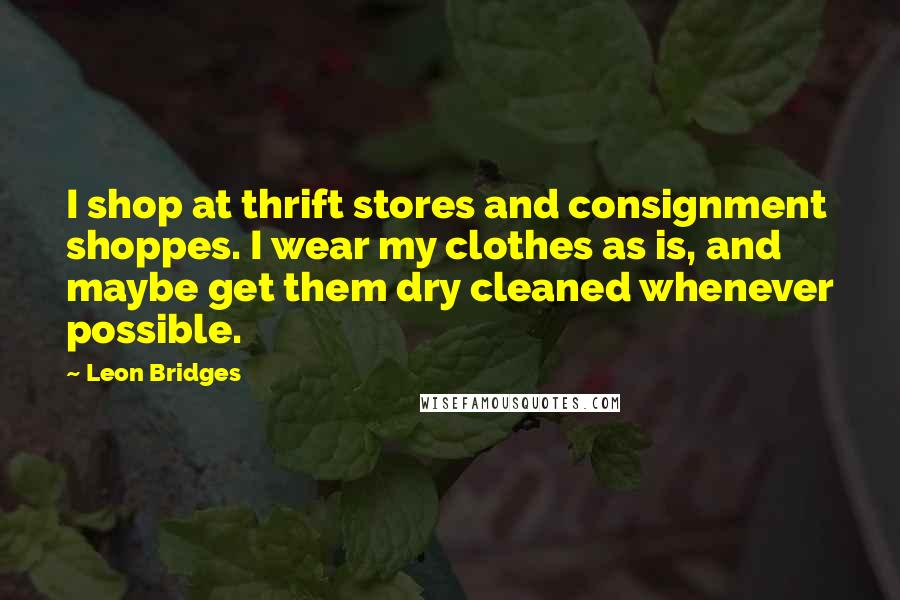 Leon Bridges quotes: I shop at thrift stores and consignment shoppes. I wear my clothes as is, and maybe get them dry cleaned whenever possible.