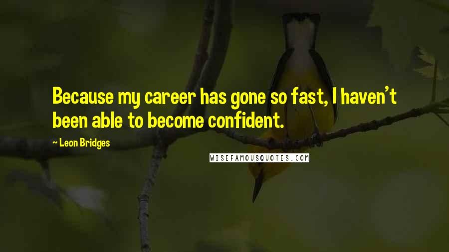 Leon Bridges quotes: Because my career has gone so fast, I haven't been able to become confident.