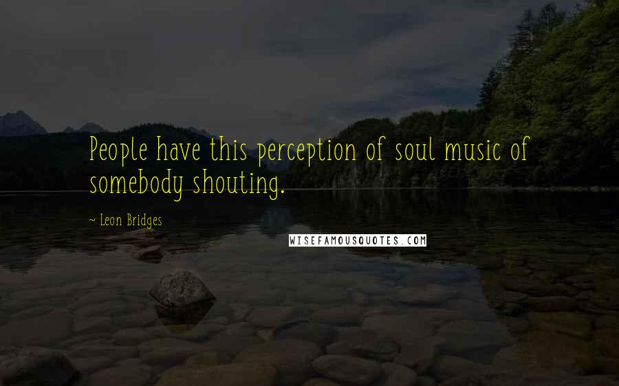 Leon Bridges quotes: People have this perception of soul music of somebody shouting.