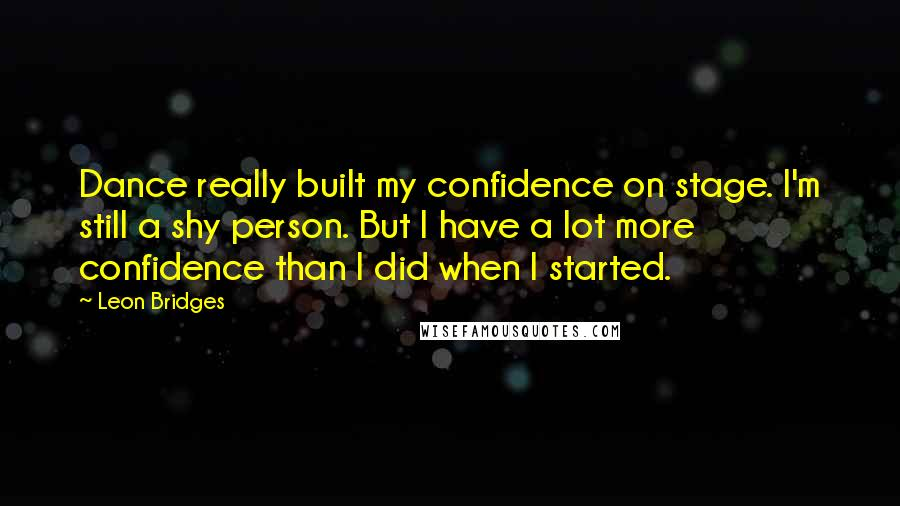 Leon Bridges quotes: Dance really built my confidence on stage. I'm still a shy person. But I have a lot more confidence than I did when I started.